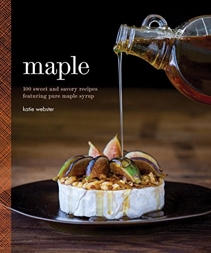 Maple 100 Sweet and Savory Recipes Featuring Pure Maple Syrup, Katie Webster | Quirk Books, October 2015